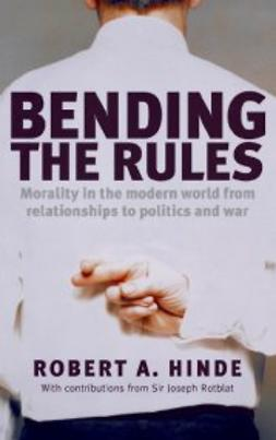 Hinde, Robert A. - Bending the Rules: Morality in the modern world - from relationships to politics and war, ebook