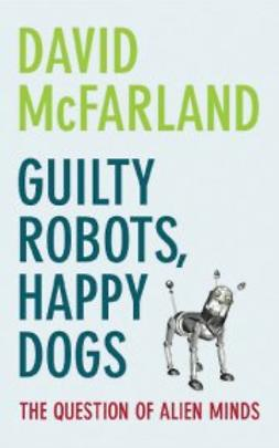 McFarland, David - Guilty Robots, Happy Dogs: The Question of Alien Minds, ebook