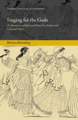 Kowalzig, Barbara - Singing for the Gods: Performances of Myth and Ritual in Archaic and Classical Greece, ebook