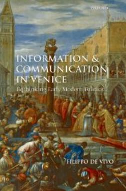 de Vivo, Filippo - Information and Communication in Venice : Rethinking Early Modern Politics, ebook