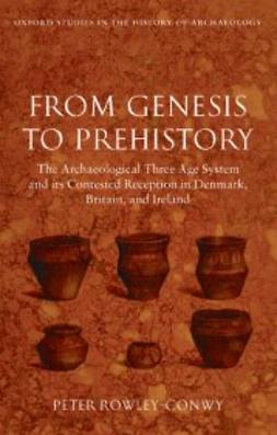 Rowley-Conwy, Peter - From Genesis to Prehistory: The Archaeological Three Age System and its Contested Reception in Denmark, Britain, and Ireland, ebook