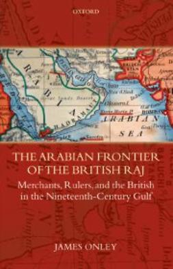 Onley, James - The Arabian Frontier of the British Raj : Merchants, Rulers, and the British in the Nineteenth-Century Gulf, e-kirja