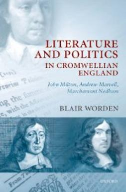 Worden, Blair - Literature and Politics in Cromwellian England : John Milton, Andrew Marvell, Marchamont Nedham, ebook
