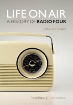 Hendy, David - Life On Air: A History of Radio Four, e-bok
