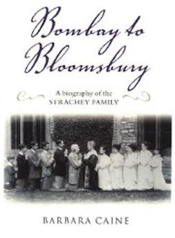Caine, Barbara - Bombay to Bloomsbury : A Biography of the Strachey Family, e-kirja