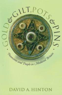 Hinton, David A. - Gold and Gilt, Pots and Pins : Possessions and People in Medieval Britain, e-bok