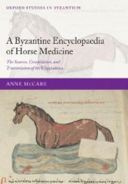 McCabe, Anne - A Byzantine Encyclopaedia of Horse Medicine : The Sources, Compilation, and Transmission of the Hippiatrica, ebook