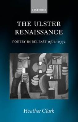 Clark, Heather - The Ulster Renaissance : Poetry in Belfast 1962-1972, ebook