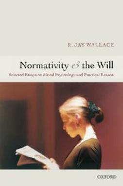 Normativity and the Will : Selected Essays on Moral Psychology and Practical Reason