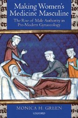 Making Women's Medicine Masculine : The Rise of Male Authority in Pre-Modern Gynaecology