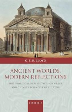 Lloyd, Geoffrey E.R. - Ancient Worlds, Modern Reflections : Philosophical Perspectives on Greek and Chinese Science and Culture, ebook