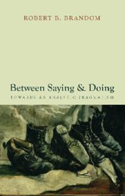 Brandom, Robert B. - Between Saying and Doing : Towards an Analytic Pragmatism, e-kirja