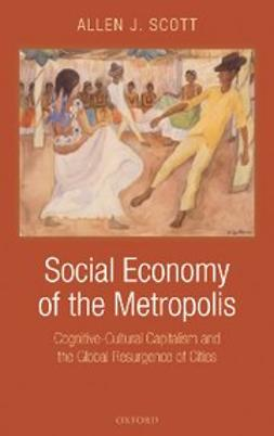Scott, Allen J. - Social Economy of the Metropolis : Cognitive-Cultural Capitalism and the Global Resurgence of Cities, ebook