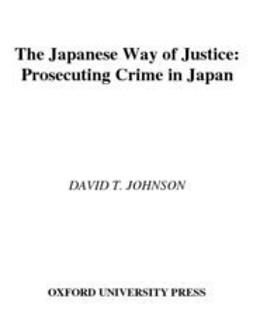 Johnson, David T. - The Japanese Way of Justice : Prosecuting Crime in Japan, ebook
