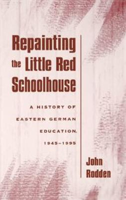 Rodden, John - Repainting the Little Red Schoolhouse : A History of Eastern German Education, 1945-1995, ebook