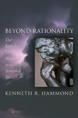 Hammond, Kenneth R. - Beyond Rationality : The Search for Wisdom in a Troubled Time, e-kirja