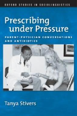 Stivers, Tanya - Prescribing under Pressure: Parent-Physician Conversations and Antibiotics, ebook