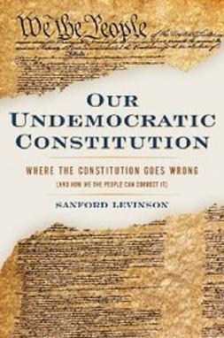 Levinson, Sanford - Our Undemocratic Constitution : Where the Constitution Goes Wrong (And How We the People Can Correct It), ebook