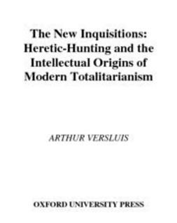Versluis, Arthur - The New Inquisitions : Heretic-Hunting and the Intellectual Origins of Modern Totalitarianism, ebook