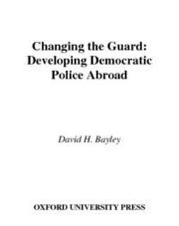 Bayley, David H. - Changing the Guard : Developing Democratic Police Abroad, ebook