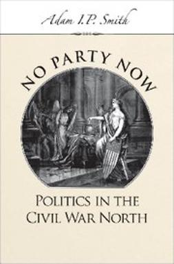 Smith, Adam I. P. - No Party Now : Politics in the Civil War North, ebook
