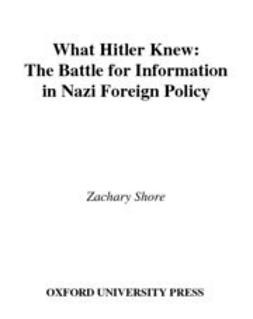 Shore, Zachary - What Hitler Knew : The Battle for Information in Nazi Foreign Policy, ebook