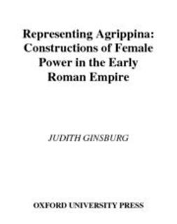 Representing Agrippina : Constructions of Female Power in the Early Roman Empire