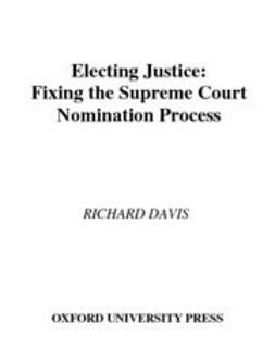 Davis, Richard - Electing Justice : Fixing the Supreme Court Nomination Process, ebook