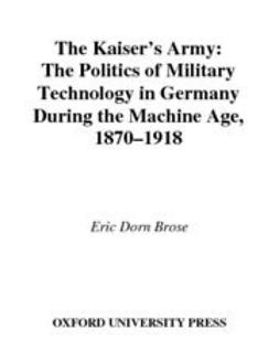 Brose, Eric Dorn - The Kaiser's Army : The Politics of Military Technology in Germany during the Machine Age, 1870-1918, ebook