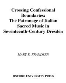 Frandsen, Mary E. - Crossing Confessional Boundaries : The Patronage of Italian Sacred Music in Seventeenth-Century Dresden, ebook