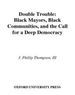 Thompson, J. Phillip - Double Trouble : Black Mayors, Black Communities, and the Call for a Deep Democracy, ebook