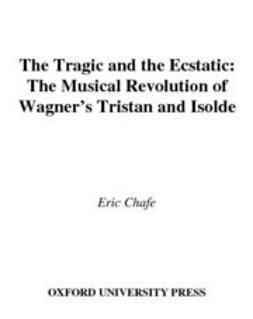 Chafe, Eric - The Tragic and the Ecstatic : The Musical Revolution of Wagner's Tristan and Isolde, e-bok