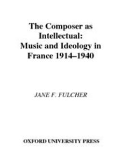Fulcher, Jane F. - The Composer As Intellectual : Music and Ideology in France, 1914-1940, e-bok