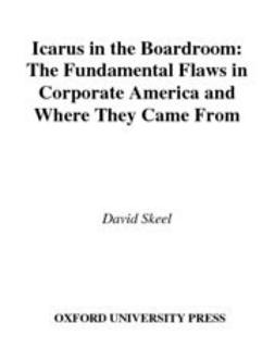 Skeel, David - Icarus in the Boardroom : The Fundamental Flaws in Corporate America and Where They Came From, ebook