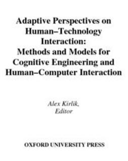 Kirlik, Alex - Adaptive Perspectives on Human-Technology Interaction : Methods and Models for Cognitive Engineering and Human-Computer Interaction, ebook