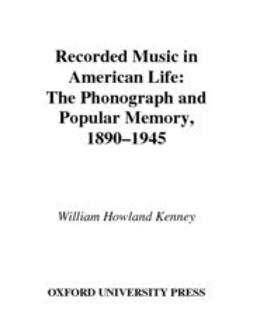 Kenney, William Howland - Recorded Music in American Life : The Phonograph and Popular Memory, 1890-1945, ebook