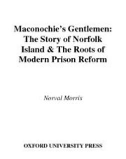 Morris, Norval - Maconochie's Gentlemen : The Story of Norfolk Island and the Roots of Modern Prison Reform, ebook