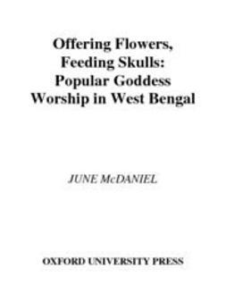 McDaniel, June - Offering Flowers, Feeding Skulls : Popular Goddess Worship in West Bengal, ebook