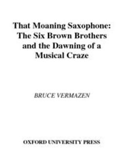 Vermazen, Bruce - That Moaning Saxophone : The Six Brown Brothers and the Dawning of a Musical Craze, e-bok