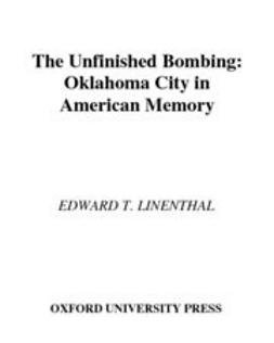Linenthal, Edward T. - The Unfinished Bombing : Oklahoma City in American Memory, ebook
