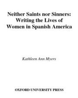 Myers, Kathleen Ann - Neither Saints Nor Sinners : Writing the Lives of Women in Spanish America, e-bok