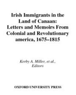 Boling, Bruce D. - Irish Immigrants in the Land of Canaan : Letters and Memoirs from Colonial and Revolutionary America, 1675-1815, ebook
