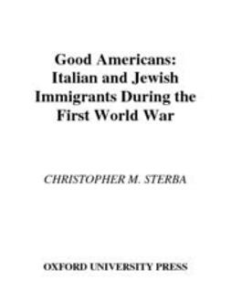 Sterba, Christopher M. - Good Americans : Italian and Jewish Immigrants During the First World War, ebook