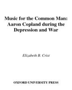 Crist, Elizabeth B. - Music for the Common Man : Aaron Copland during the Depression and War, ebook