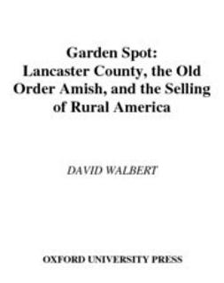 Walbert, David - Garden Spot : Lancaster County, the Old Order Amish, and the Selling of Rural America, ebook