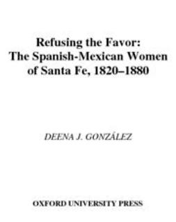 Gonzalez, Deena J. - Refusing the Favor : The Spanish-Mexican Women of Santa Fe, 1820-1880, ebook