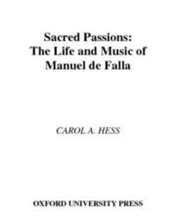 Hess, Carol A. - Sacred Passions : The Life and Music of Manuel de Falla, e-kirja