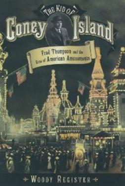 Register, Woody - The Kid of Coney Island : Fred Thompson and the Rise of American Amusements, e-kirja