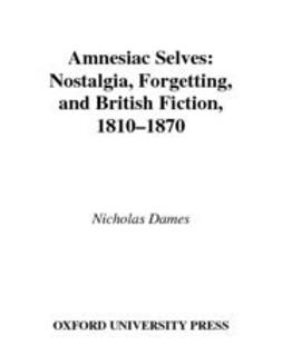 Dames, Nicholas - Amnesiac Selves : Nostalgia, Forgetting, and British Fiction, 1810-1870, ebook