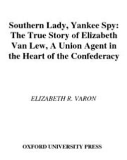 Varon, Elizabeth R. - Southern Lady, Yankee Spy : The True Story of Elizabeth Van Lew, a Union Agent in the Heart of the Confederacy, ebook